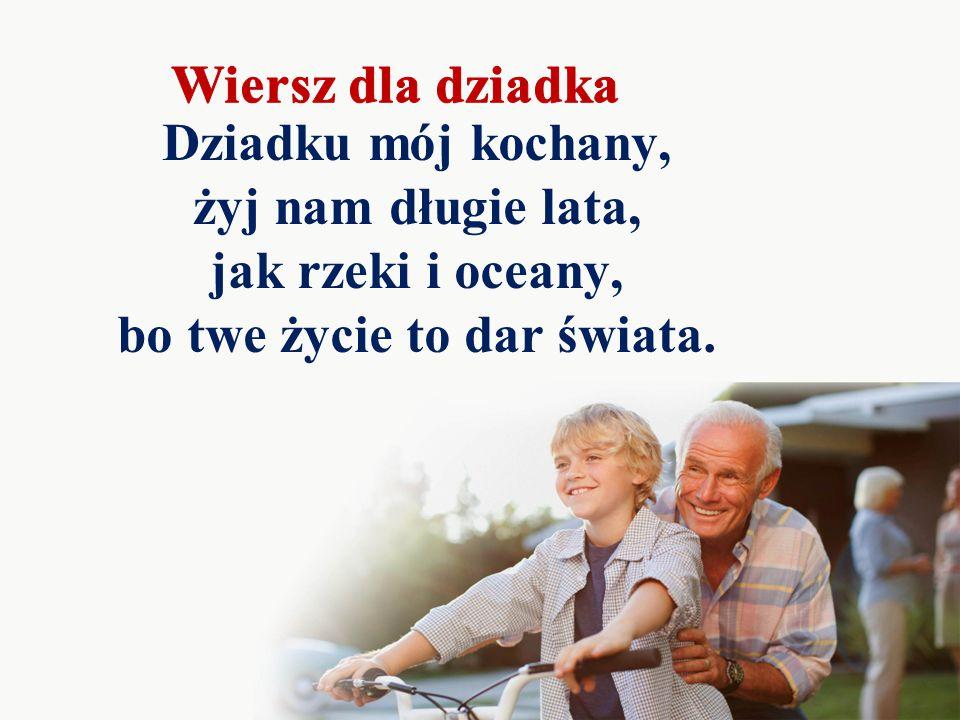Dziadku mój kochany, żyj nam długie lata, jak rzeki i oceany, bo twe życie to dar świata.