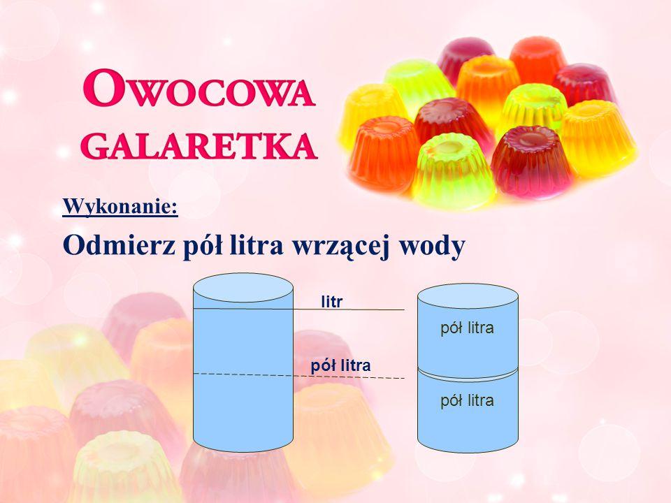 Wykonanie: Odmierz pół litra wrzącej wody lit pół litra litr pół litra