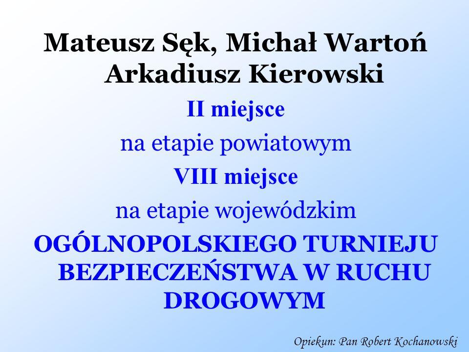 Mateusz Sęk, Michał Wartoń Arkadiusz Kierowski II miejsce na etapie powiatowym VIII miejsce na etapie wojewódzkim OGÓLNOPOLSKIEGO TURNIEJU BEZPIECZEŃS