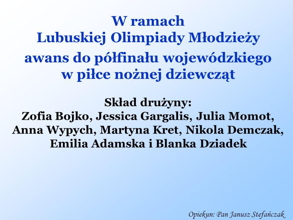W ramach Lubuskiej Olimpiady Młodzieży awans do półfinału wojewódzkiego w piłce nożnej dziewcząt Skład drużyny: Zofia Bojko, Jessica Gargalis, Julia M
