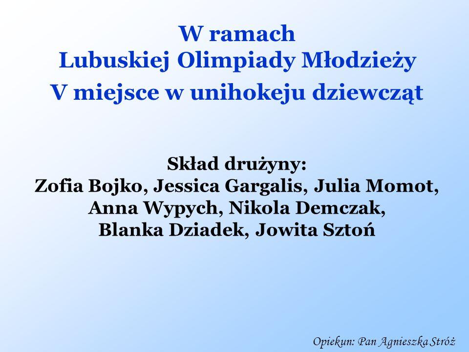 W ramach Lubuskiej Olimpiady Młodzieży V miejsce w unihokeju dziewcząt Skład drużyny: Zofia Bojko, Jessica Gargalis, Julia Momot, Anna Wypych, Nikola