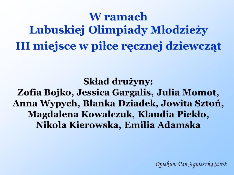 W ramach Lubuskiej Olimpiady Młodzieży III miejsce w piłce ręcznej dziewcząt Skład drużyny: Zofia Bojko, Jessica Gargalis, Julia Momot, Anna Wypych, B