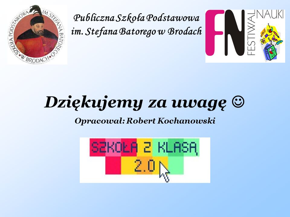 Publiczna Szkoła Podstawowa im. Stefana Batorego w Brodach Dziękujemy za uwagę Opracował: Robert Kochanowski