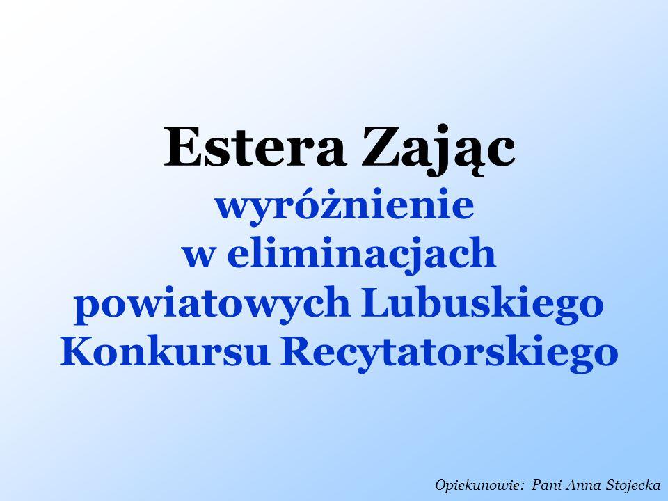 Opiekunowie: Pani Anna Stojecka Estera Zając wyróżnienie w eliminacjach powiatowych Lubuskiego Konkursu Recytatorskiego