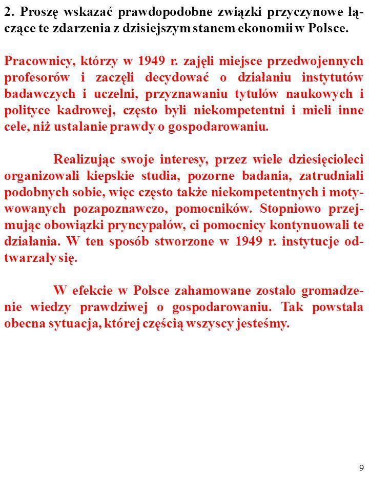 8 2. Proszę wskazać prawdopodobne związki przyczynowe łą- czące te zdarzenia z dzisiejszym stanem ekonomii w Polsce. 1. Co Państwo sądzą o opisanych w