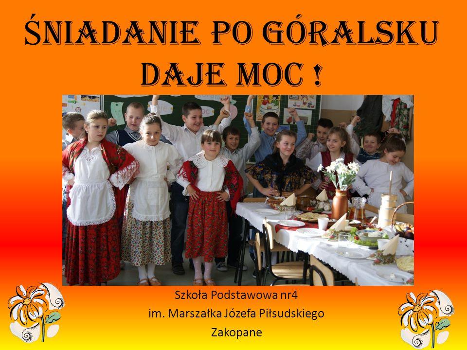 Ś niadanie po góralsku daje moc ! Szkoła Podstawowa nr4 im. Marszałka Józefa Piłsudskiego Zakopane
