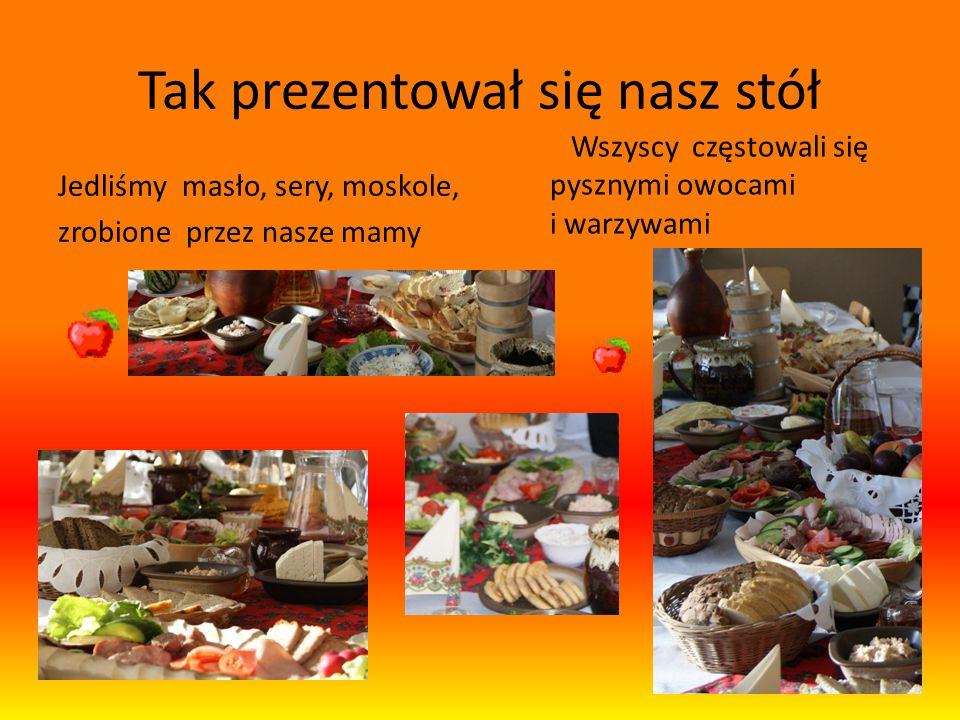 Tak prezentował się nasz stół Jedliśmy masło, sery, moskole, zrobione przez nasze mamy Wszyscy częstowali się pysznymi owocami i warzywami
