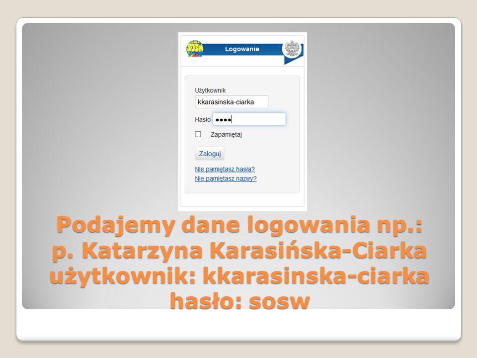 Podajemy dane logowania np.: p. Katarzyna Karasińska-Ciarka użytkownik: kkarasinska-ciarka hasło: sosw