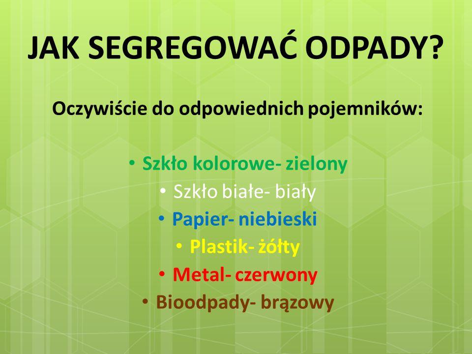 JAK SEGREGOWAĆ ODPADY? Oczywiście do odpowiednich pojemników: Szkło kolorowe- zielony Szkło białe- biały Papier- niebieski Plastik- żółty Metal- czerw