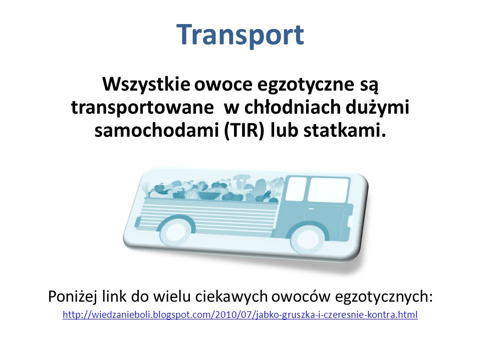 Transport Wszystkie owoce egzotyczne są transportowane w chłodniach dużymi samochodami (TIR) lub statkami. Poniżej link do wielu ciekawych owoców egzo
