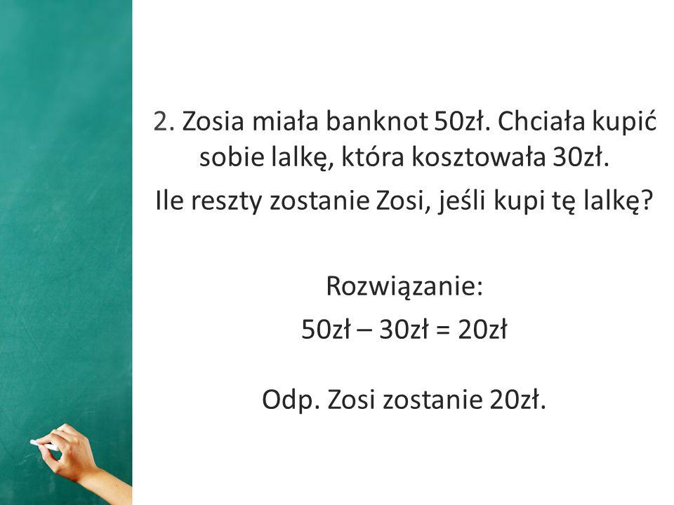 2. Zosia miała banknot 50zł. Chciała kupić sobie lalkę, która kosztowała 30zł. Ile reszty zostanie Zosi, jeśli kupi tę lalkę? Rozwiązanie: 50zł – 30zł