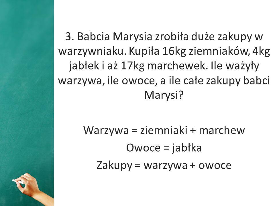 3. Babcia Marysia zrobiła duże zakupy w warzywniaku. Kupiła 16kg ziemniaków, 4kg jabłek i aż 17kg marchewek. Ile ważyły warzywa, ile owoce, a ile całe