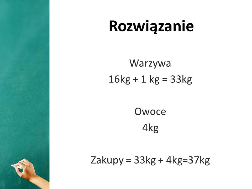Rozwiązanie Warzywa 16kg + 1 kg = 33kg Owoce 4kg Zakupy = 33kg + 4kg=37kg