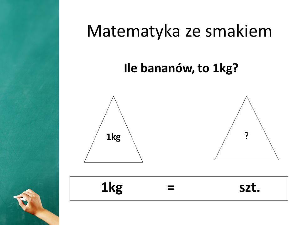 Matematyka ze smakiem Ile bananów, to 1kg? 1kg = szt. 1kg ?