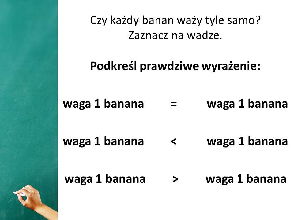 Czy każdy banan waży tyle samo? Zaznacz na wadze. Podkreśl prawdziwe wyrażenie: waga 1 banana = waga 1 banana waga 1 banana < waga 1 banana waga 1 ban