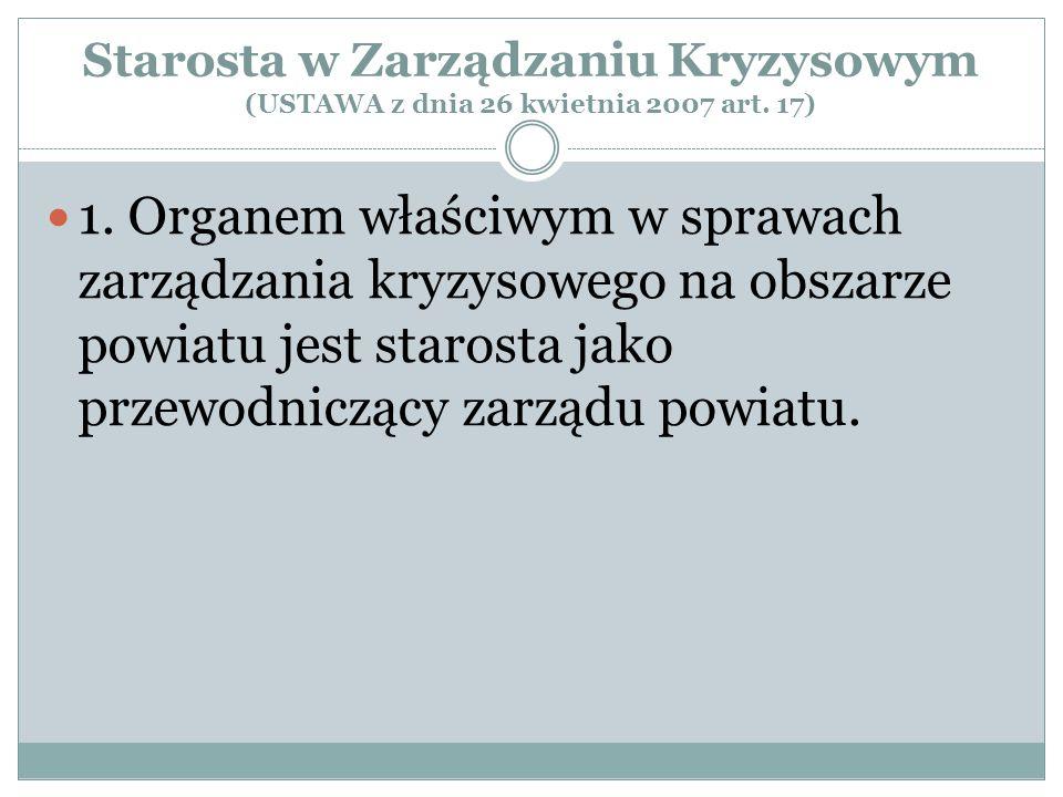 Starosta w Zarządzaniu Kryzysowym (USTAWA z dnia 26 kwietnia 2007 art. 17) 1. Organem właściwym w sprawach zarządzania kryzysowego na obszarze powiatu