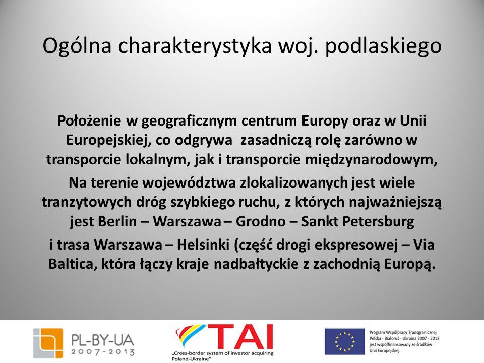 Ogólna charakterystyka woj. podlaskiego Położenie w geograficznym centrum Europy oraz w Unii Europejskiej, co odgrywa zasadniczą rolę zarówno w transp