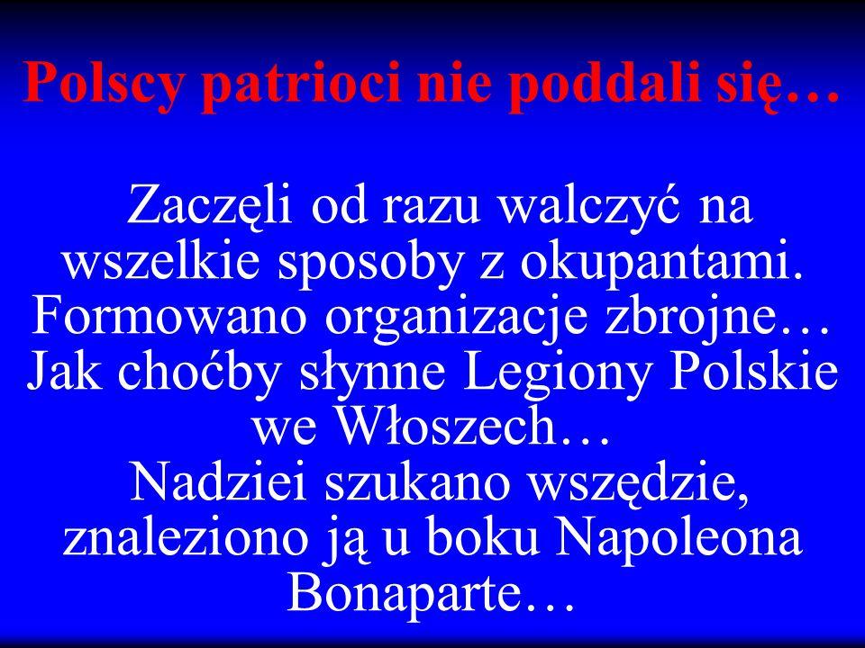 Zaczęli od razu walczyć na wszelkie sposoby z okupantami. Formowano organizacje zbrojne… Jak choćby słynne Legiony Polskie we Włoszech… Nadziei szukan