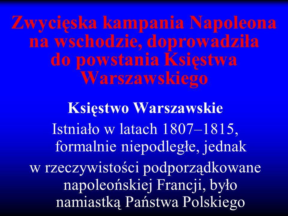 Zwycięska kampania Napoleona na wschodzie, doprowadziła do powstania Księstwa Warszawskiego Księstwo Warszawskie Istniało w latach 1807–1815, formalni
