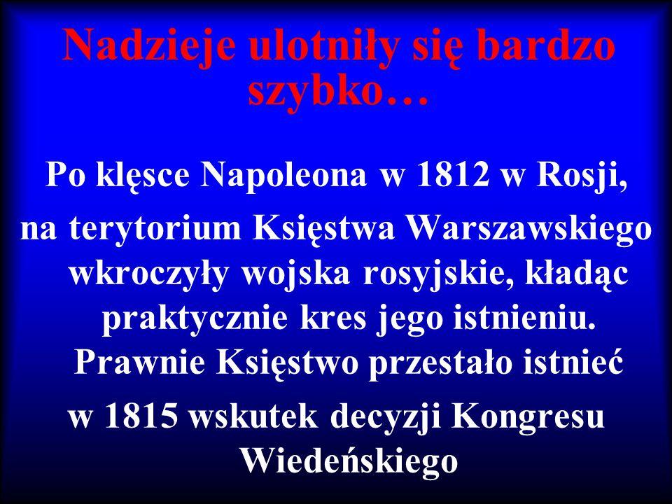 Nadzieje ulotniły się bardzo szybko… Po klęsce Napoleona w 1812 w Rosji, na terytorium Księstwa Warszawskiego wkroczyły wojska rosyjskie, kładąc prakt