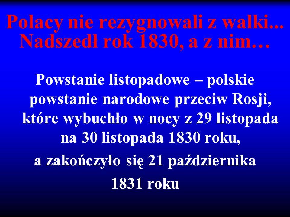Polacy nie rezygnowali z walki... Nadszedł rok 1830, a z nim… Powstanie listopadowe – polskie powstanie narodowe przeciw Rosji, które wybuchło w nocy