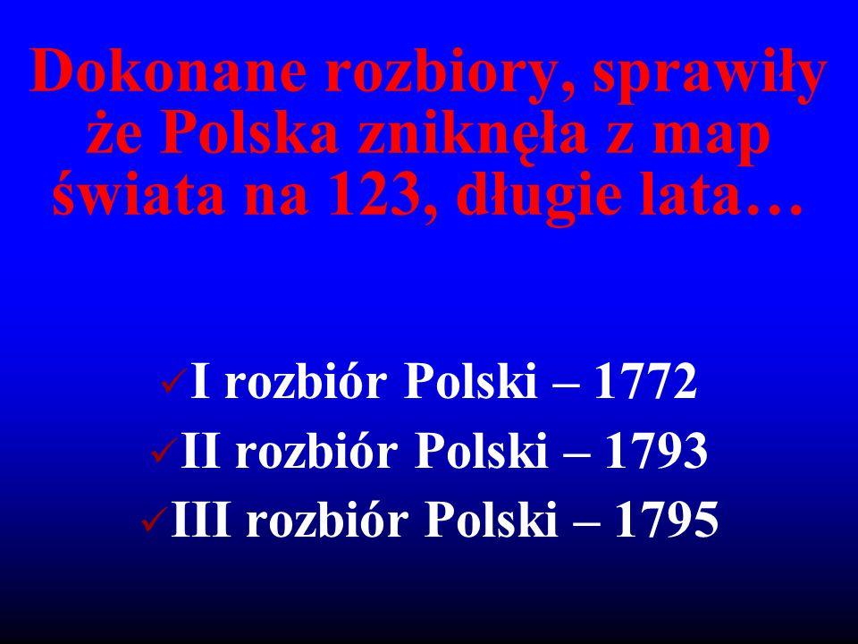 Dokonane rozbiory, sprawiły że Polska zniknęła z map świata na 123, długie lata… I rozbiór Polski – 1772 II rozbiór Polski – 1793 III rozbiór Polski –