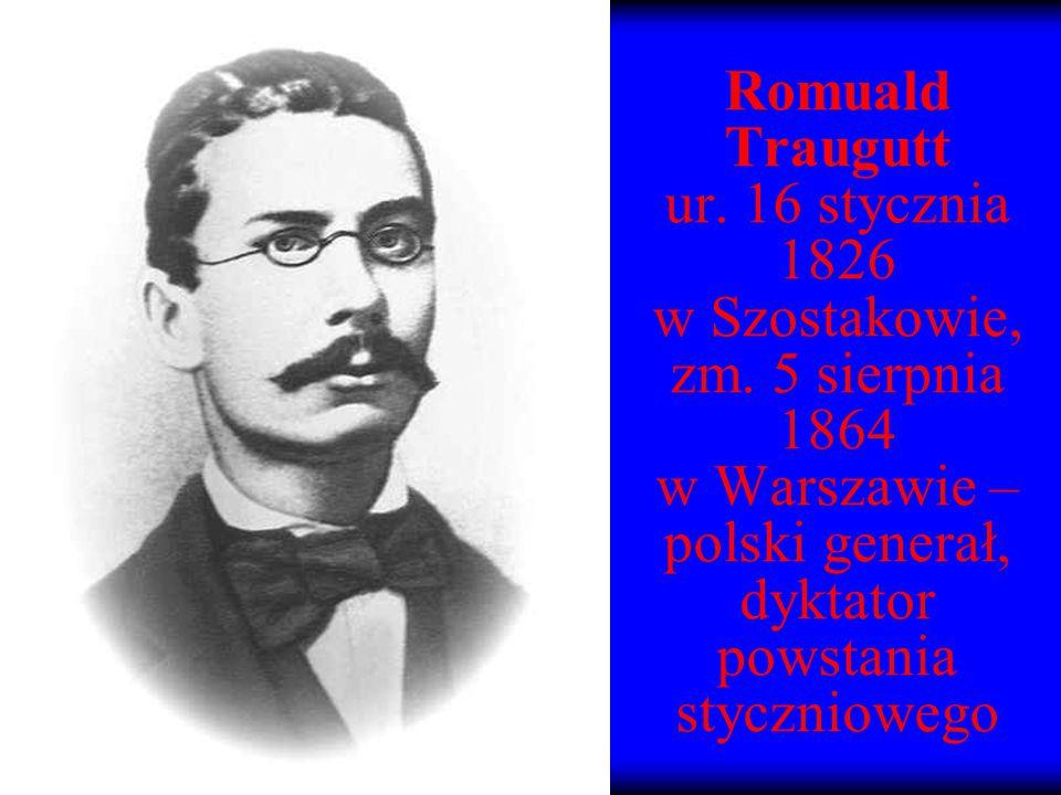 Romuald Traugutt ur. 16 stycznia 1826 w Szostakowie, zm. 5 sierpnia 1864 w Warszawie – polski generał, dyktator powstania styczniowego