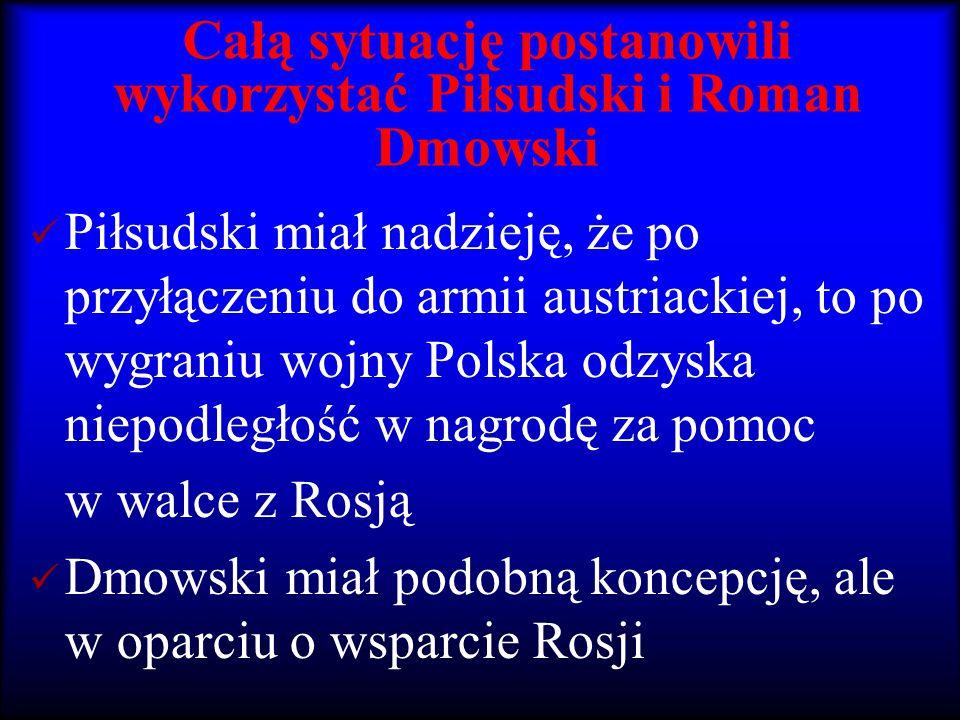 Całą sytuację postanowili wykorzystać Piłsudski i Roman Dmowski Piłsudski miał nadzieję, że po przyłączeniu do armii austriackiej, to po wygraniu wojn