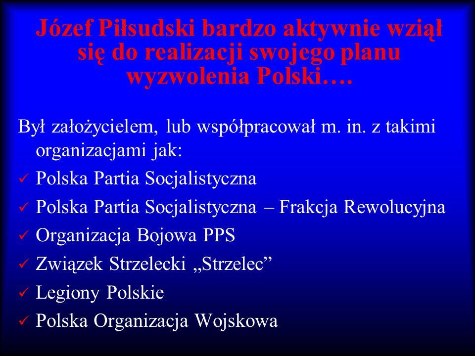 Józef Piłsudski bardzo aktywnie wziął się do realizacji swojego planu wyzwolenia Polski…. Był założycielem, lub współpracował m. in. z takimi organiza