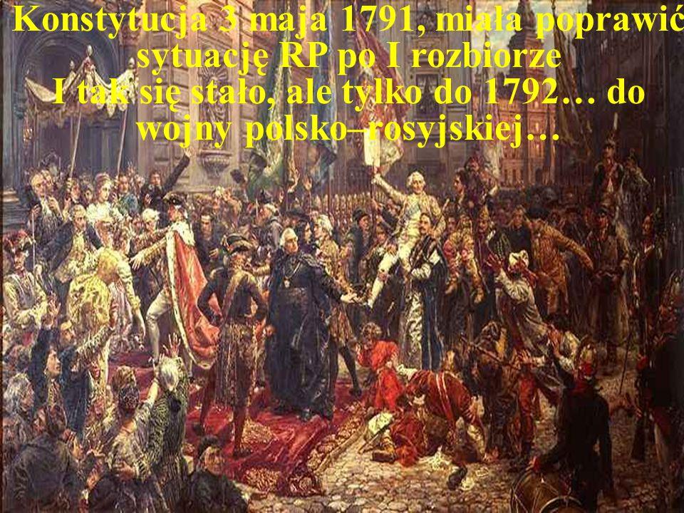 Konstytucja 3 maja 1791, miała poprawić sytuację RP po I rozbiorze I tak się stało, ale tylko do 1792… do wojny polsko–rosyjskiej…