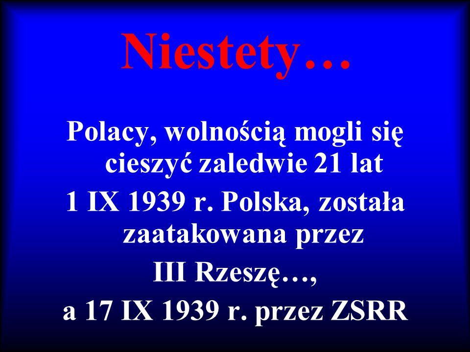 Niestety… Polacy, wolnością mogli się cieszyć zaledwie 21 lat 1 IX 1939 r. Polska, została zaatakowana przez III Rzeszę…, a 17 IX 1939 r. przez ZSRR