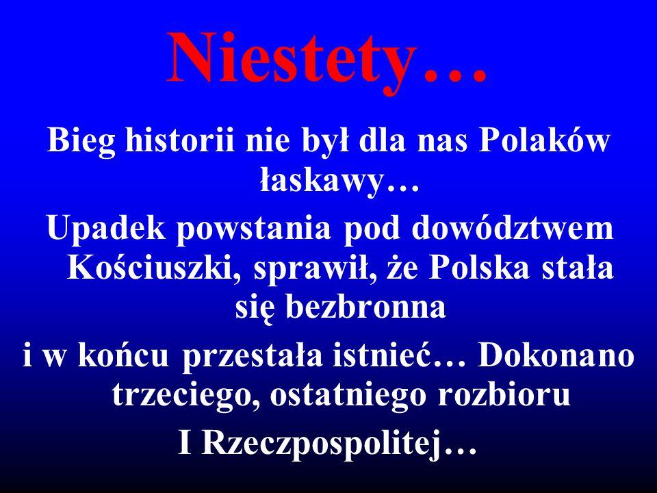 Niestety… Bieg historii nie był dla nas Polaków łaskawy… Upadek powstania pod dowództwem Kościuszki, sprawił, że Polska stała się bezbronna i w końcu