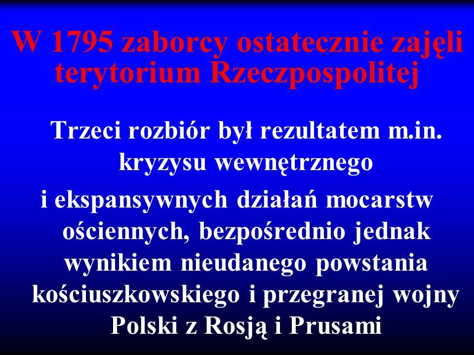 W 1795 zaborcy ostatecznie zajęli terytorium Rzeczpospolitej Trzeci rozbiór był rezultatem m.in. kryzysu wewnętrznego i ekspansywnych działań mocarstw