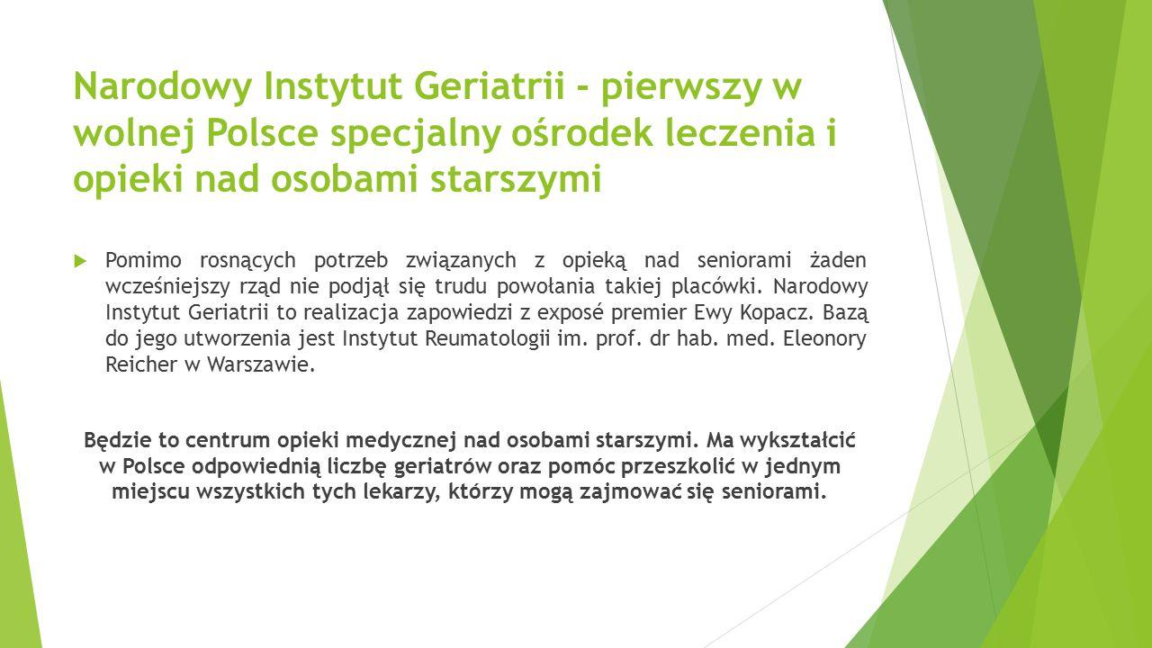 Narodowy Instytut Geriatrii - pierwszy w wolnej Polsce specjalny ośrodek leczenia i opieki nad osobami starszymi  Pomimo rosnących potrzeb związanych z opieką nad seniorami żaden wcześniejszy rząd nie podjął się trudu powołania takiej placówki.