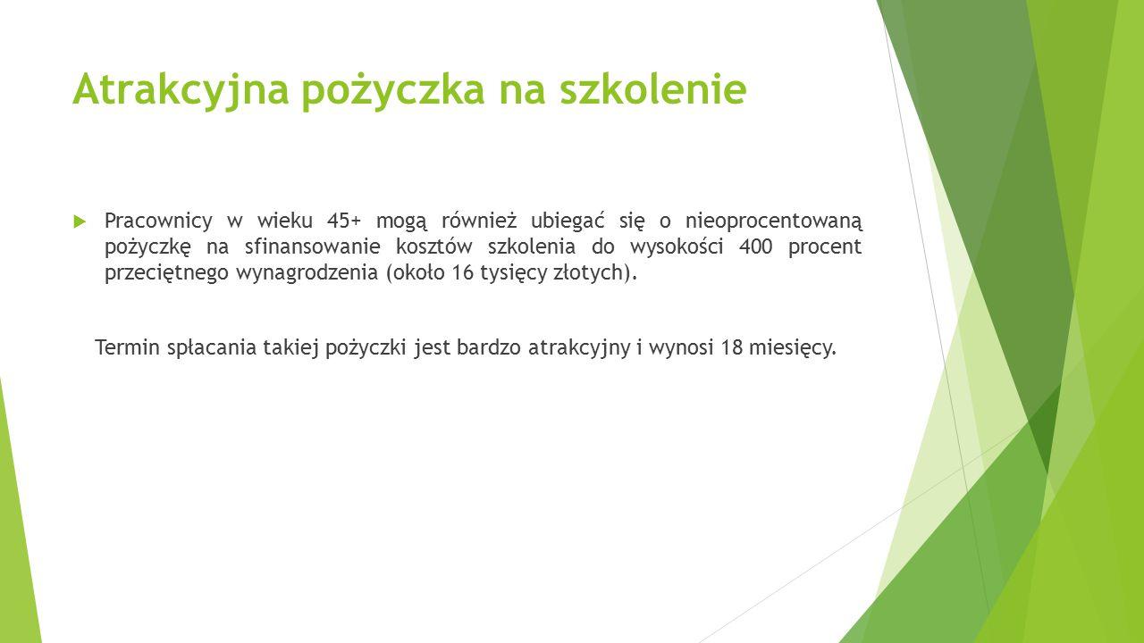 Atrakcyjna pożyczka na szkolenie  Pracownicy w wieku 45+ mogą również ubiegać się o nieoprocentowaną pożyczkę na sfinansowanie kosztów szkolenia do wysokości 400 procent przeciętnego wynagrodzenia (około 16 tysięcy złotych).