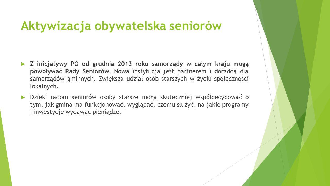 Aktywizacja obywatelska seniorów  Z inicjatywy PO od grudnia 2013 roku samorządy w całym kraju mogą powoływać Rady Seniorów. Nowa instytucja jest par