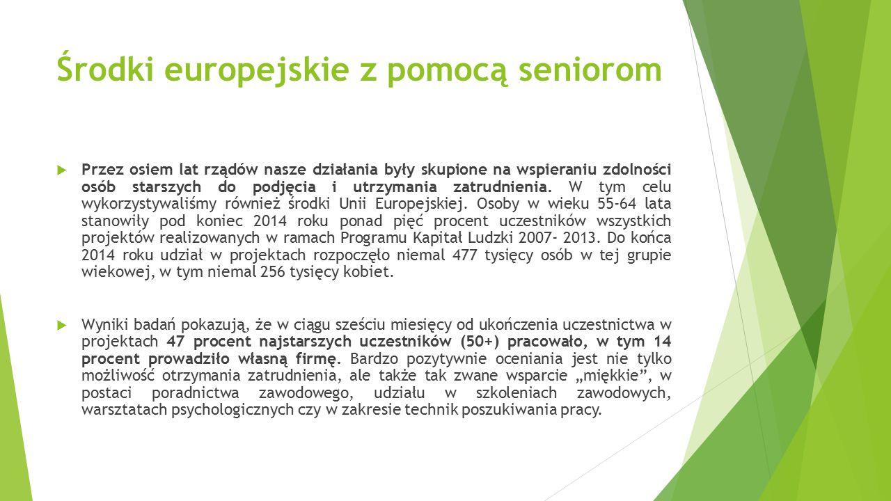 Środki europejskie z pomocą seniorom  Przez osiem lat rządów nasze działania były skupione na wspieraniu zdolności osób starszych do podjęcia i utrzymania zatrudnienia.