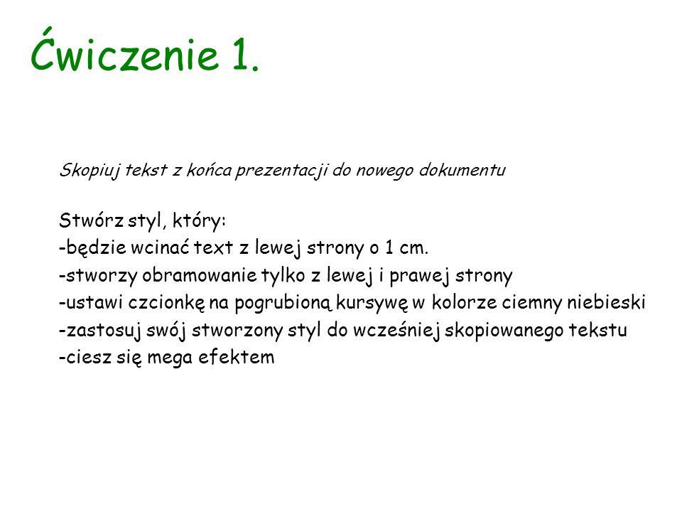 Ćwiczenie 1. Skopiuj tekst z końca prezentacji do nowego dokumentu Stwórz styl, który: -będzie wcinać text z lewej strony o 1 cm. -stworzy obramowanie