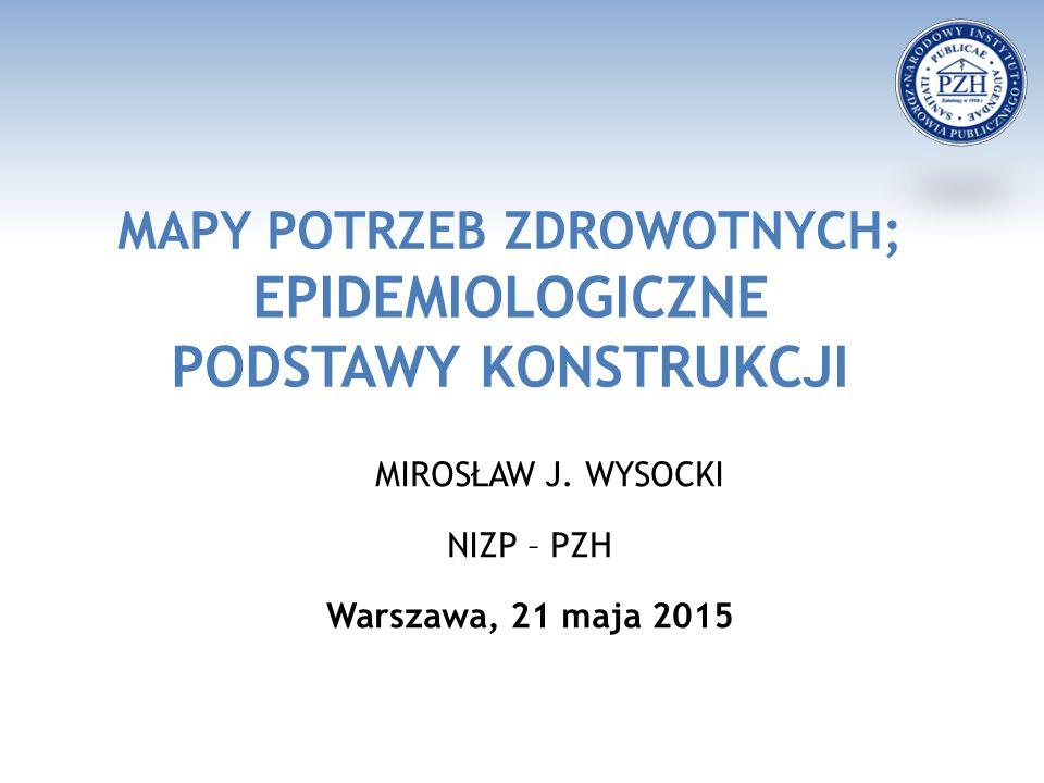 MAPY POTRZEB ZDROWOTNYCH; EPIDEMIOLOGICZNE PODSTAWY KONSTRUKCJI MIROSŁAW J. WYSOCKI NIZP – PZH Warszawa, 21 maja 2015