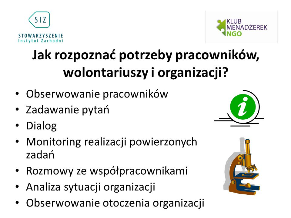Jak rozpoznać potrzeby pracowników, wolontariuszy i organizacji? Obserwowanie pracowników Zadawanie pytań Dialog Monitoring realizacji powierzonych za