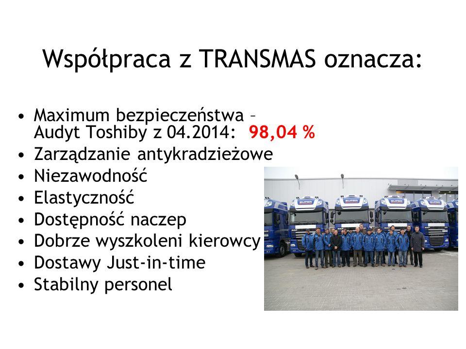 Współpraca z TRANSMAS oznacza: Maximum bezpieczeństwa – Audyt Toshiby z 04.201 4 : 9 8,04 % Zarządzanie antykradzieżowe Niezawodność Elastyczność Dostępność naczep Dobrze wyszkoleni kierowcy Dostawy Just-in-time Stabilny personel