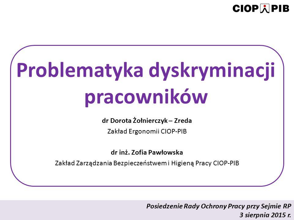 Problematyka dyskryminacji pracowników dr Dorota Żołnierczyk – Zreda Zakład Ergonomii CIOP-PIB dr inż. Zofia Pawłowska Zakład Zarządzania Bezpieczeńst