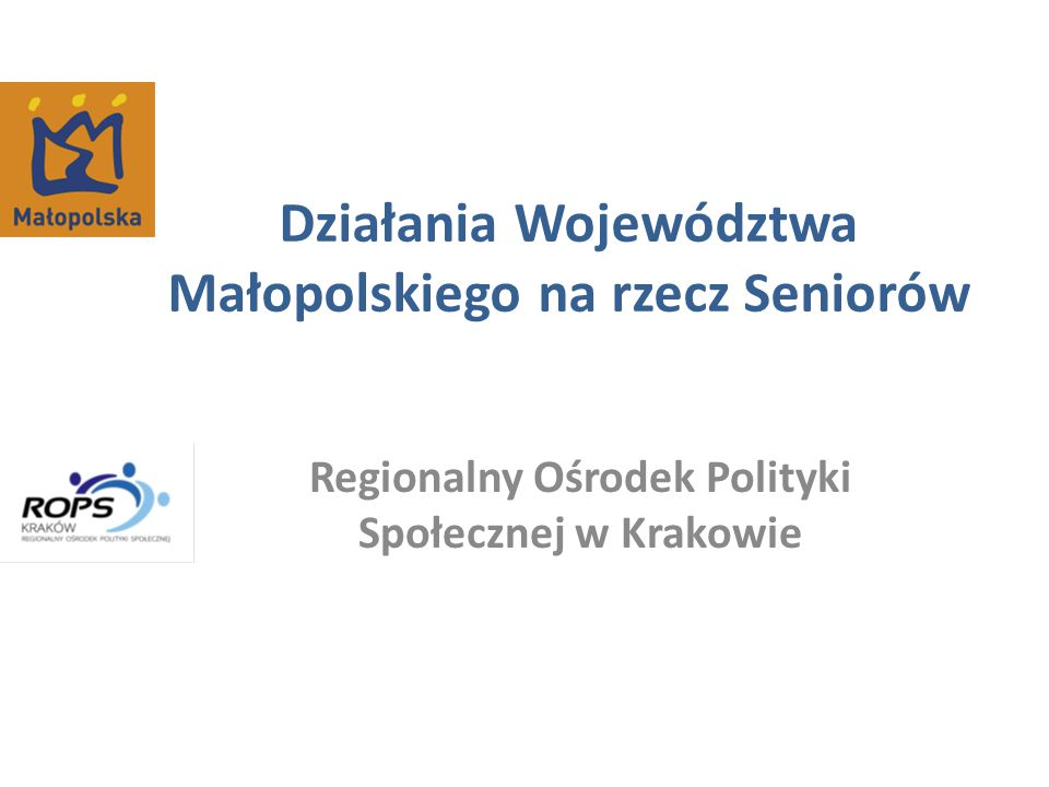 Działania Województwa Małopolskiego na rzecz Seniorów Regionalny Ośrodek Polityki Społecznej w Krakowie