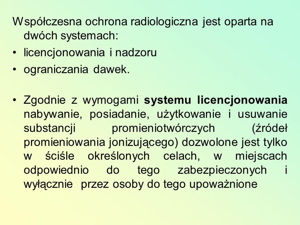 Współczesna ochrona radiologiczna jest oparta na dwóch systemach: licencjonowania i nadzoru ograniczania dawek. Zgodnie z wymogami systemu licencjonow