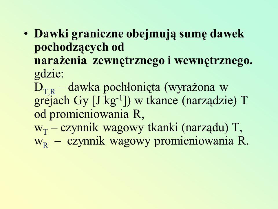 Dawki graniczne obejmują sumę dawek pochodzących od narażenia zewnętrznego i wewnętrznego. gdzie: D T,R – dawka pochłonięta (wyrażona w grejach Gy [J