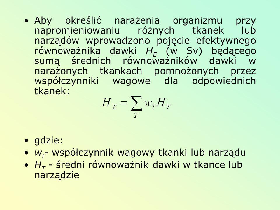 Aby określić narażenia organizmu przy napromieniowaniu różnych tkanek lub narządów wprowadzono pojęcie efektywnego równoważnika dawki H E (w Sv) będąc