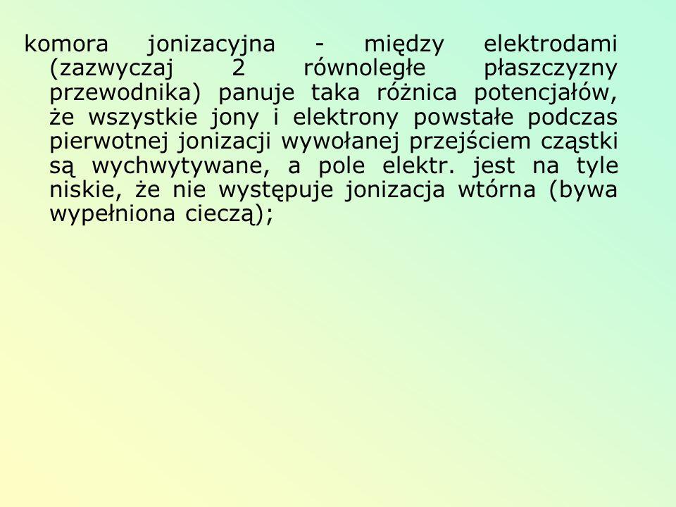 komora jonizacyjna - między elektrodami (zazwyczaj 2 równoległe płaszczyzny przewodnika) panuje taka różnica potencjałów, że wszystkie jony i elektron