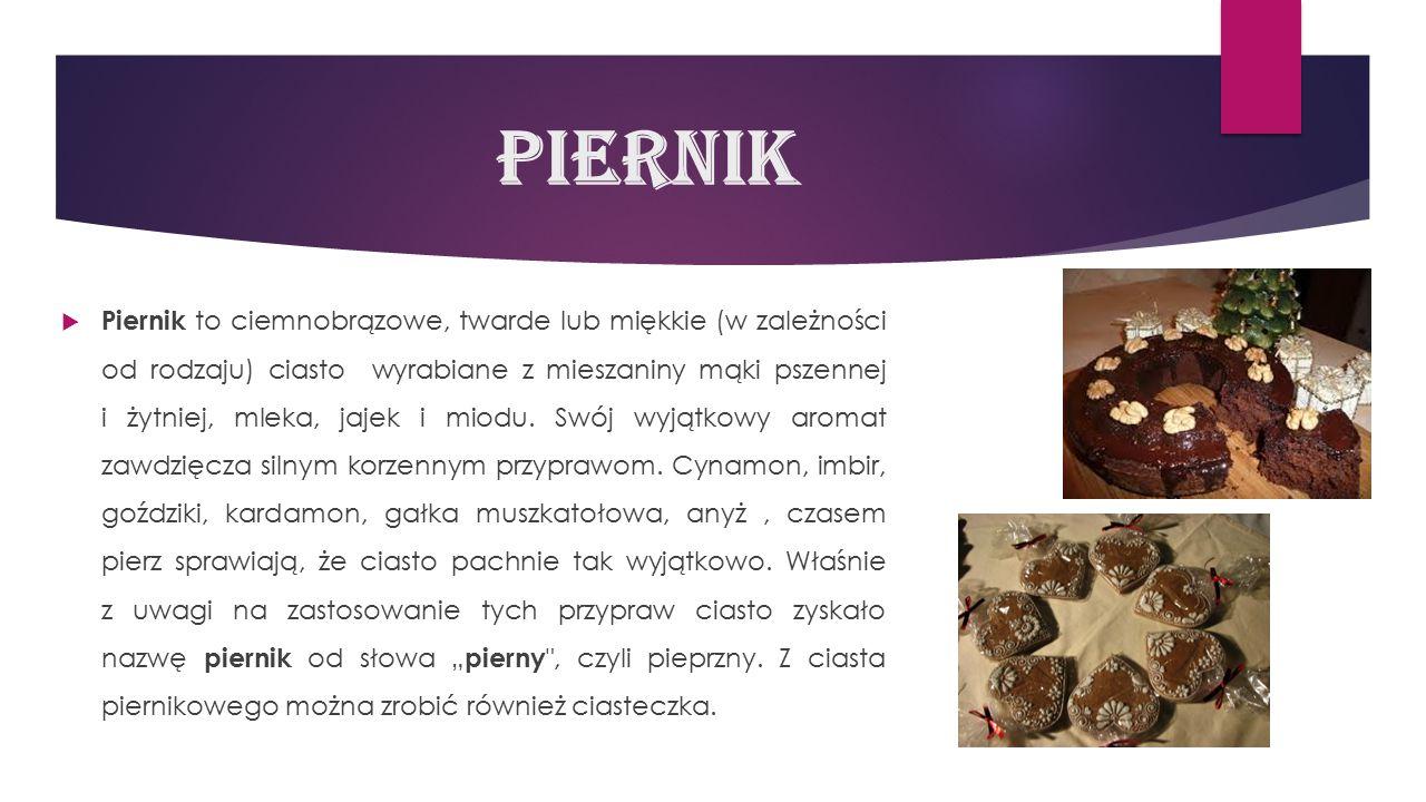 Piernik  Piernik to ciemnobrązowe, twarde lub miękkie (w zależności od rodzaju) ciasto wyrabiane z mieszaniny mąki pszennej i żytniej, mleka, jajek i