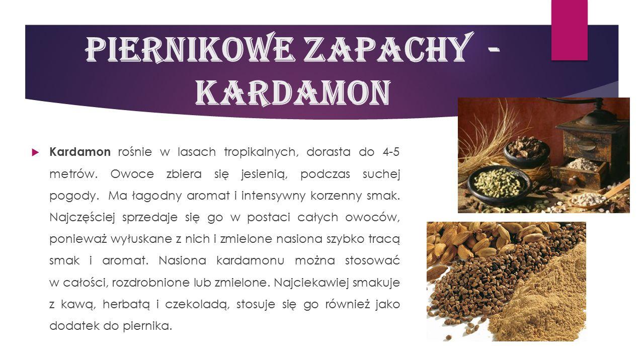Piernikowe zapachy - kardamon  Kardamon rośnie w lasach tropikalnych, dorasta do 4-5 metrów. Owoce zbiera się jesienią, podczas suchej pogody. Ma łag