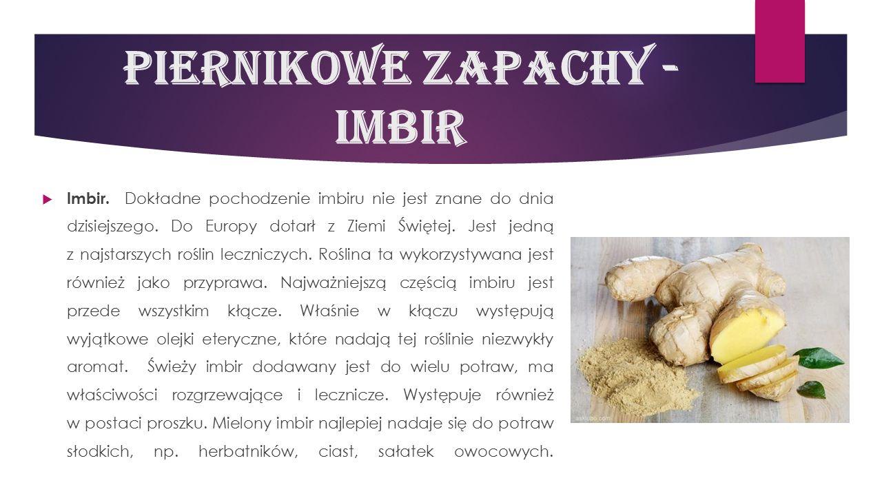 Piernikowe zapachy - imbir  Imbir. Dokładne pochodzenie imbiru nie jest znane do dnia dzisiejszego. Do Europy dotarł z Ziemi Świętej. Jest jedną z na